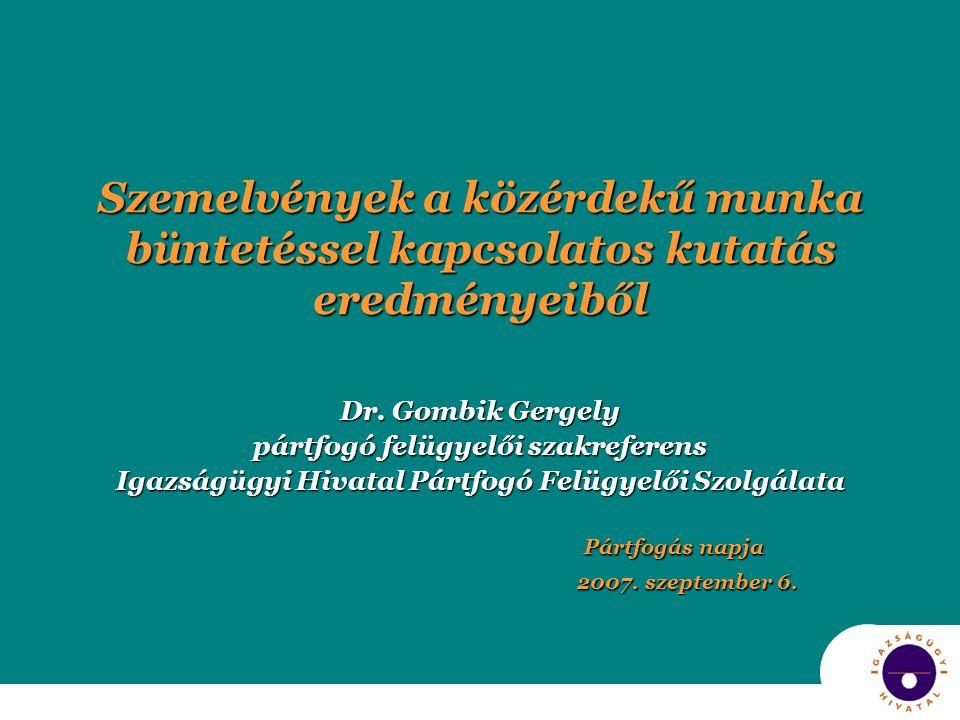 Szemelvények a közérdekű munka büntetéssel kapcsolatos kutatás eredményeiből Dr. Gombik Gergely pártfogó felügyelői szakreferens Igazságügyi Hivatal P