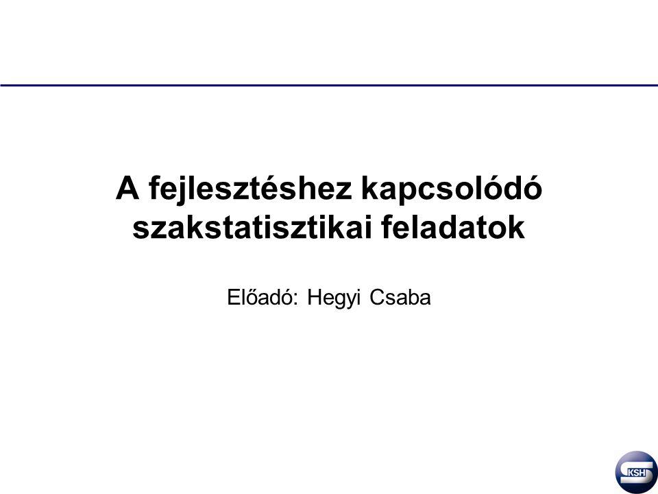 A fejlesztéshez kapcsolódó szakstatisztikai feladatok Előadó: Hegyi Csaba