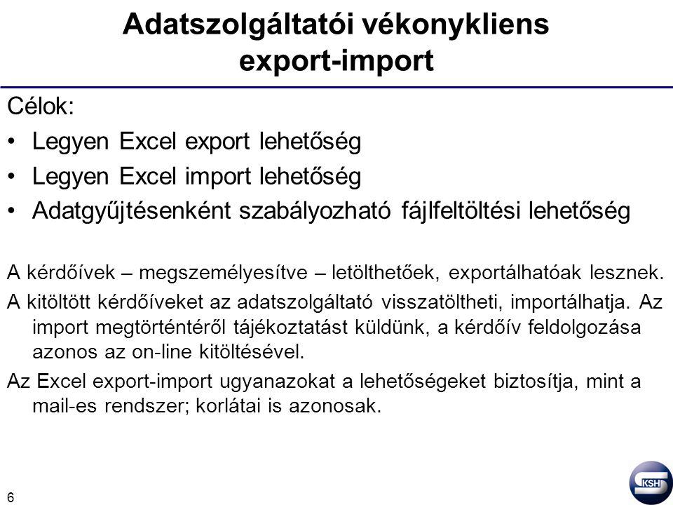 6 Adatszolgáltatói vékonykliens export-import Célok: Legyen Excel export lehetőség Legyen Excel import lehetőség Adatgyűjtésenként szabályozható fájlfeltöltési lehetőség A kérdőívek – megszemélyesítve – letölthetőek, exportálhatóak lesznek.
