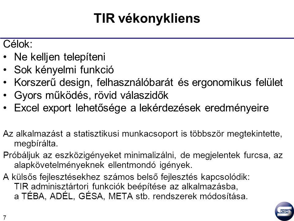 7 TIR vékonykliens Célok: Ne kelljen telepíteni Sok kényelmi funkció Korszerű design, felhasználóbarát és ergonomikus felület Gyors működés, rövid válaszidők Excel export lehetősége a lekérdezések eredményeire Az alkalmazást a statisztikusi munkacsoport is többször megtekintette, megbírálta.