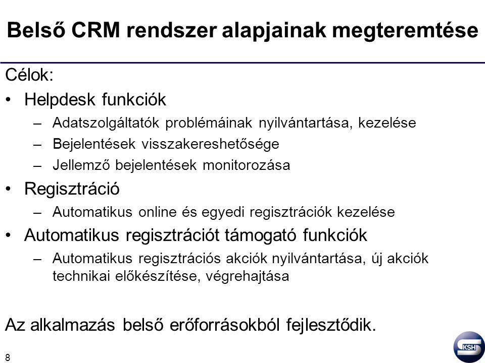 8 Belső CRM rendszer alapjainak megteremtése Célok: Helpdesk funkciók –Adatszolgáltatók problémáinak nyilvántartása, kezelése –Bejelentések visszakereshetősége –Jellemző bejelentések monitorozása Regisztráció –Automatikus online és egyedi regisztrációk kezelése Automatikus regisztrációt támogató funkciók –Automatikus regisztrációs akciók nyilvántartása, új akciók technikai előkészítése, végrehajtása Az alkalmazás belső erőforrásokból fejlesztődik.