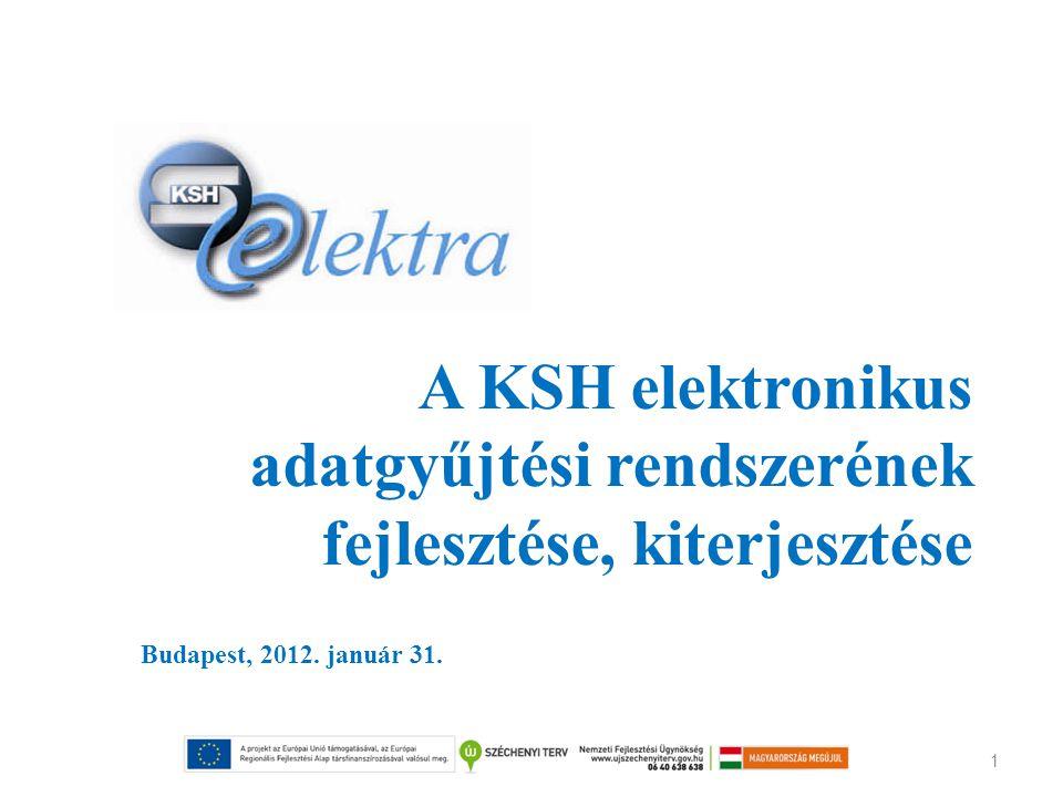 1 A KSH elektronikus adatgyűjtési rendszerének fejlesztése, kiterjesztése Budapest, 2012. január 31.