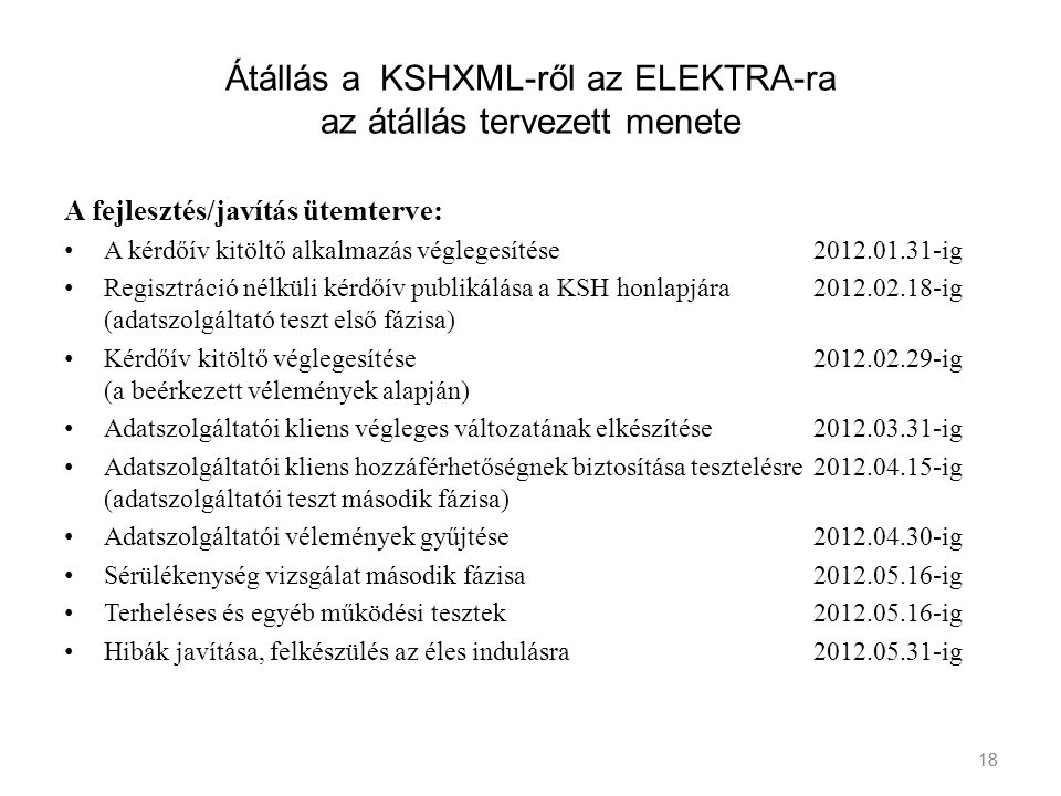 18 Átállás a KSHXML-ről az ELEKTRA-ra az átállás tervezett menete A fejlesztés/javítás ütemterve: A kérdőív kitöltő alkalmazás véglegesítése2012.01.31
