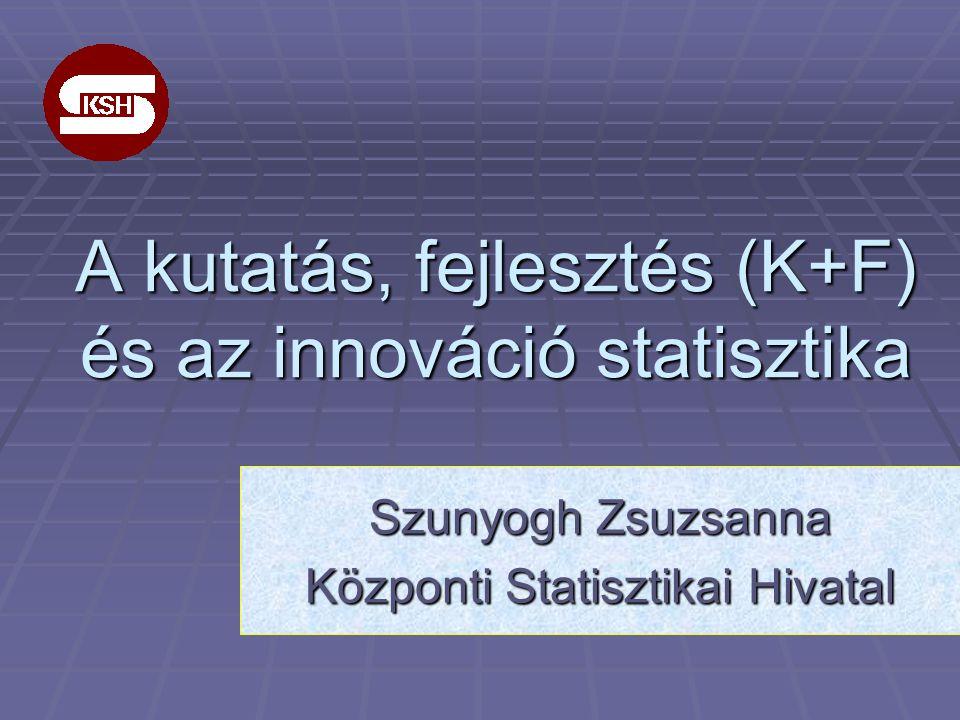 A kutatás, fejlesztés (K+F) és az innováció statisztika Szunyogh Zsuzsanna Központi Statisztikai Hivatal