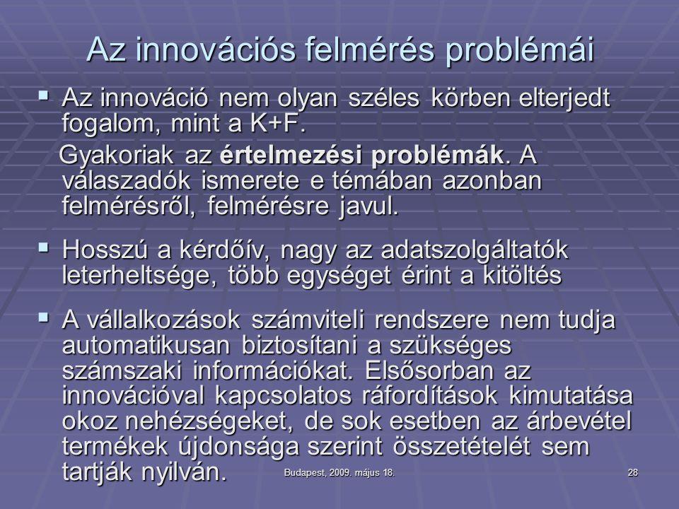 Budapest, 2009. május 18.28 Az innovációs felmérés problémái  Az innováció nem olyan széles körben elterjedt fogalom, mint a K+F. Gyakoriak az értelm