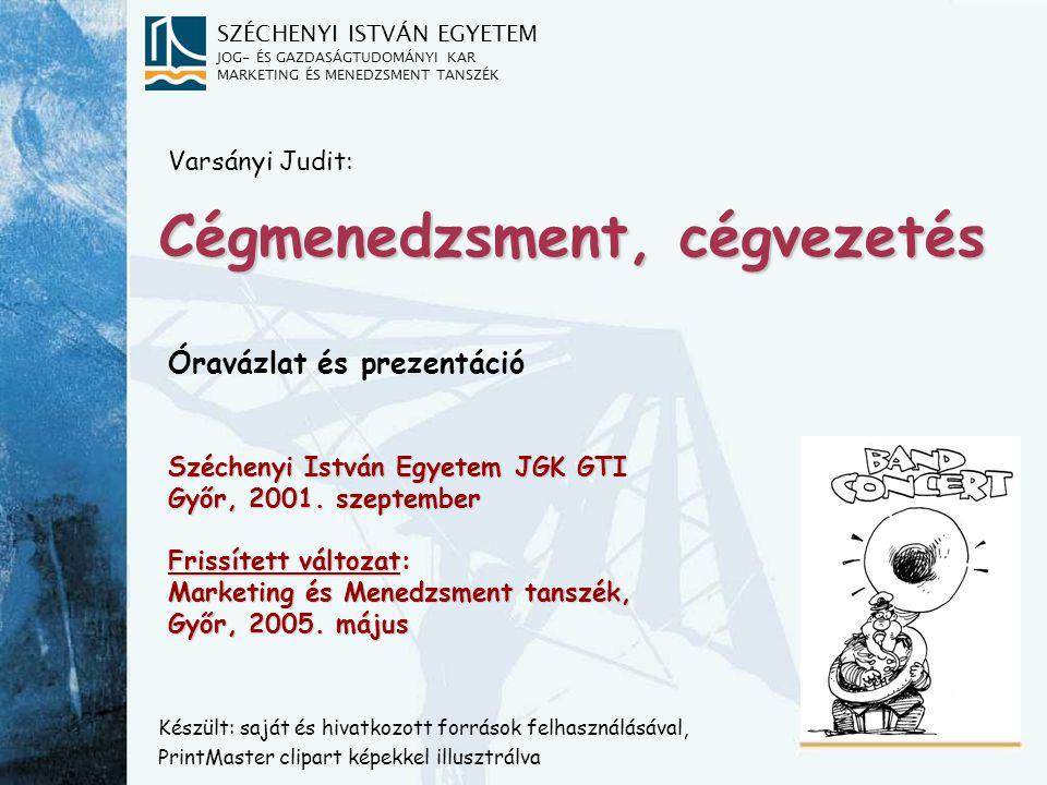 SZÉCHENYI ISTVÁN EGYETEM JOG- ÉS GAZDASÁGTUDOMÁNYI KAR MARKETING ÉS MENEDZSMENT TANSZÉK Cégmenedzsment, cégvezetés Készült: saját és hivatkozott források felhasználásával, PrintMaster clipart képekkel illusztrálva Varsányi Judit: Óravázlat és prezentáció Széchenyi István Egyetem JGK GTI Győr, 2001.
