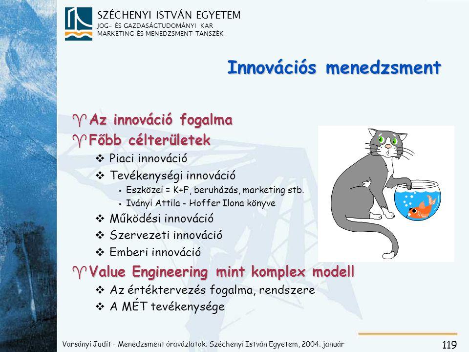 SZÉCHENYI ISTVÁN EGYETEM JOG- ÉS GAZDASÁGTUDOMÁNYI KAR MARKETING ÉS MENEDZSMENT TANSZÉK 119 Innovációs menedzsment ^Az innováció fogalma ^Főbb célterületek vPiaci innováció vTevékenységi innováció w Eszközei = K+F, beruházás, marketing stb.
