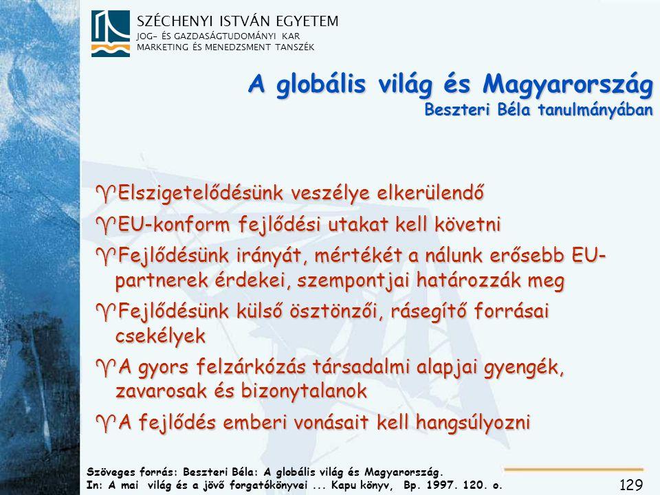 SZÉCHENYI ISTVÁN EGYETEM JOG- ÉS GAZDASÁGTUDOMÁNYI KAR MARKETING ÉS MENEDZSMENT TANSZÉK 129 A globális világ és Magyarország Beszteri Béla tanulmányában ^Elszigetelődésünk veszélye elkerülendő ^EU-konform fejlődési utakat kell követni ^Fejlődésünk irányát, mértékét a nálunk erősebb EU- partnerek érdekei, szempontjai határozzák meg ^Fejlődésünk külső ösztönzői, rásegítő forrásai csekélyek ^A gyors felzárkózás társadalmi alapjai gyengék, zavarosak és bizonytalanok ^A fejlődés emberi vonásait kell hangsúlyozni Szöveges forrás: Beszteri Béla: A globális világ és Magyarország.