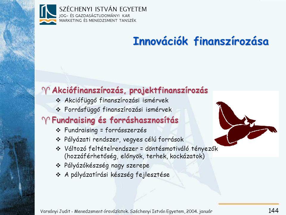 SZÉCHENYI ISTVÁN EGYETEM JOG- ÉS GAZDASÁGTUDOMÁNYI KAR MARKETING ÉS MENEDZSMENT TANSZÉK 144 Innovációk finanszírozása ^Akciófinanszírozás, projektfinanszírozás vAkciófüggő finanszírozási ismérvek vForrásfüggő finanszírozási ismérvek ^Fundraising és forráshasznosítás vFundraising = forrásszerzés vPályázati rendszer, vegyes célú források vVáltozó feltételrendszer = döntésmotiváló tényezők (hozzáférhetőség, előnyök, terhek, kockázatok) vPályázókészség nagy szerepe vA pályázatírási készség fejlesztése Varsányi Judit - Menedzsment óravázlatok.