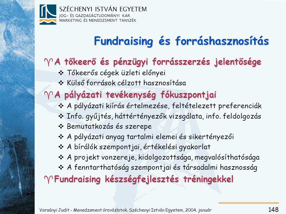 SZÉCHENYI ISTVÁN EGYETEM JOG- ÉS GAZDASÁGTUDOMÁNYI KAR MARKETING ÉS MENEDZSMENT TANSZÉK 148 Fundraising és forráshasznosítás ^A tőkeerő és pénzügyi forrásszerzés jelentősége vTőkeerős cégek üzleti előnyei vKülső források célzott hasznosítása ^A pályázati tevékenység fókuszpontjai vA pályázati kiírás értelmezése, feltételezett preferenciák vInfo.