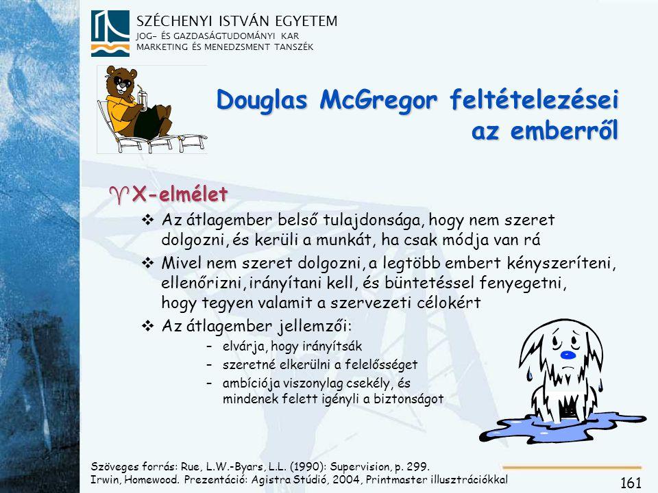 SZÉCHENYI ISTVÁN EGYETEM JOG- ÉS GAZDASÁGTUDOMÁNYI KAR MARKETING ÉS MENEDZSMENT TANSZÉK 161 Douglas McGregor feltételezései az emberről ^X-elmélet vAz átlagember belső tulajdonsága, hogy nem szeret dolgozni, és kerüli a munkát, ha csak módja van rá vMivel nem szeret dolgozni, a legtöbb embert kényszeríteni, ellenőrizni, irányítani kell, és büntetéssel fenyegetni, hogy tegyen valamit a szervezeti célokért vAz átlagember jellemzői: –elvárja, hogy irányítsák –szeretné elkerülni a felelősséget –ambíciója viszonylag csekély, és mindenek felett igényli a biztonságot Szöveges forrás: Rue, L.W.-Byars, L.L.