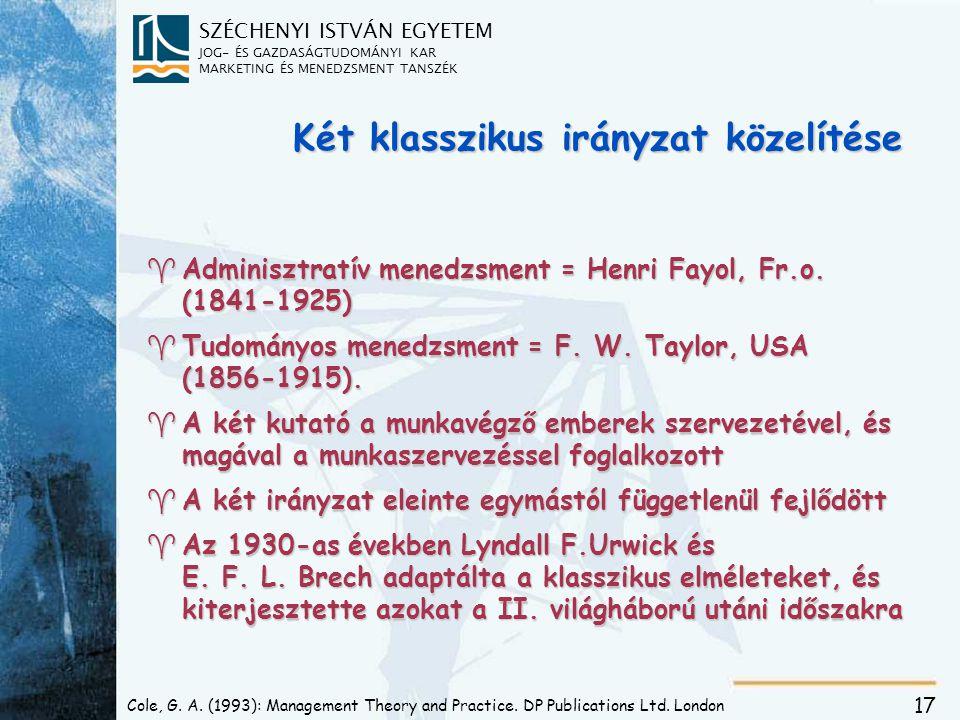 SZÉCHENYI ISTVÁN EGYETEM JOG- ÉS GAZDASÁGTUDOMÁNYI KAR MARKETING ÉS MENEDZSMENT TANSZÉK 17 Két klasszikus irányzat közelítése ^Adminisztratív menedzsment = Henri Fayol, Fr.o.