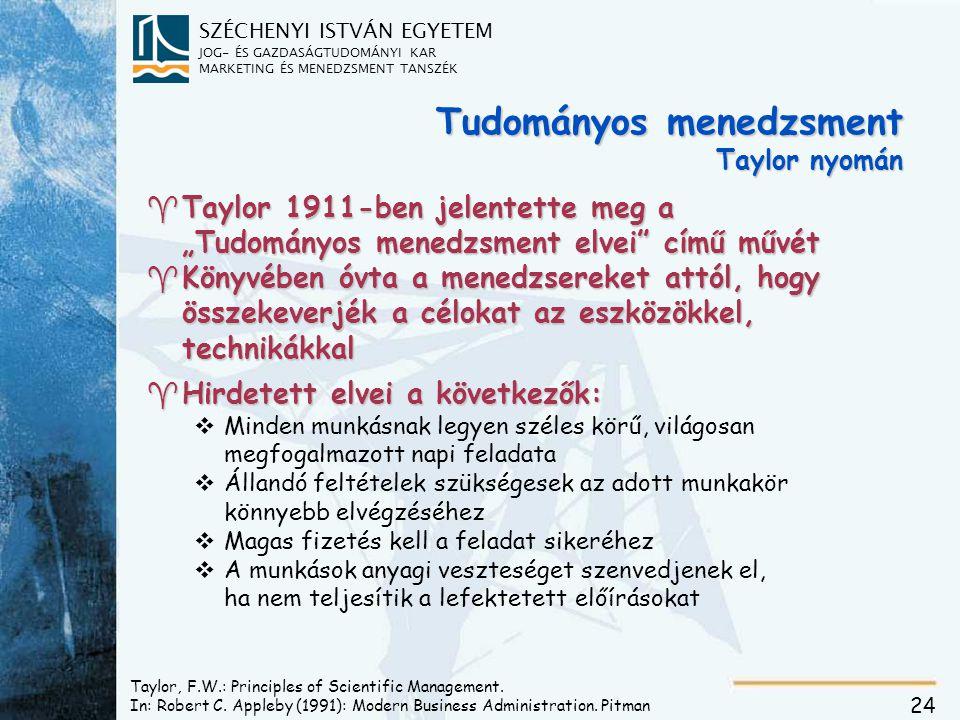 """SZÉCHENYI ISTVÁN EGYETEM JOG- ÉS GAZDASÁGTUDOMÁNYI KAR MARKETING ÉS MENEDZSMENT TANSZÉK 24 Tudományos menedzsment Taylor nyomán ^Taylor 1911-ben jelentette meg a """"Tudományos menedzsment elvei című művét ^Könyvében óvta a menedzsereket attól, hogy összekeverjék a célokat az eszközökkel, technikákkal ^Hirdetett elvei a következők: vMinden munkásnak legyen széles körű, világosan megfogalmazott napi feladata vÁllandó feltételek szükségesek az adott munkakör könnyebb elvégzéséhez vMagas fizetés kell a feladat sikeréhez vA munkások anyagi veszteséget szenvedjenek el, ha nem teljesítik a lefektetett előírásokat Taylor, F.W.: Principles of Scientific Management."""