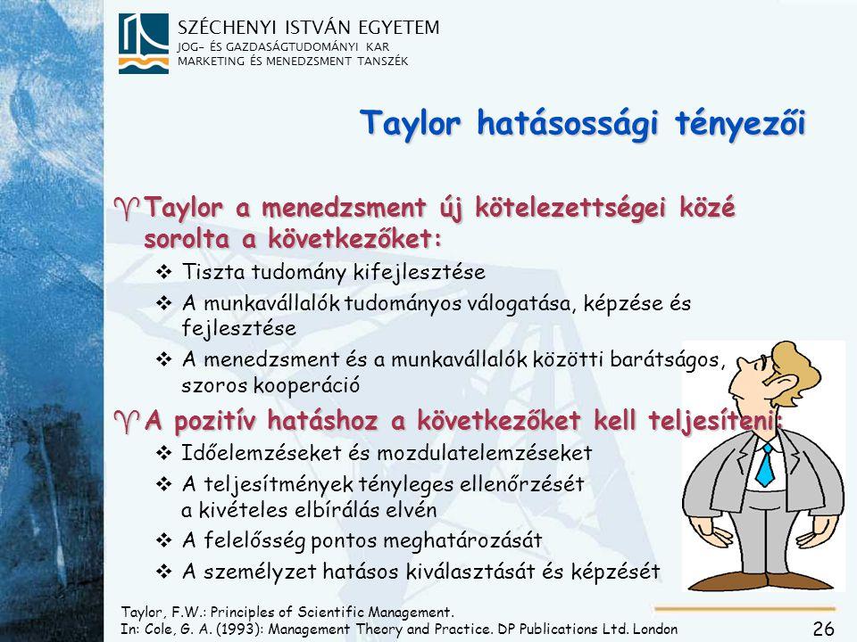 SZÉCHENYI ISTVÁN EGYETEM JOG- ÉS GAZDASÁGTUDOMÁNYI KAR MARKETING ÉS MENEDZSMENT TANSZÉK 26 Taylor hatásossági tényezői ^Taylor a menedzsment új kötelezettségei közé sorolta a következőket: vTiszta tudomány kifejlesztése vA munkavállalók tudományos válogatása, képzése és fejlesztése vA menedzsment és a munkavállalók közötti barátságos, szoros kooperáció ^A pozitív hatáshoz a következőket kell teljesíteni: vIdőelemzéseket és mozdulatelemzéseket vA teljesítmények tényleges ellenőrzését a kivételes elbírálás elvén vA felelősség pontos meghatározását vA személyzet hatásos kiválasztását és képzését Taylor, F.W.: Principles of Scientific Management.