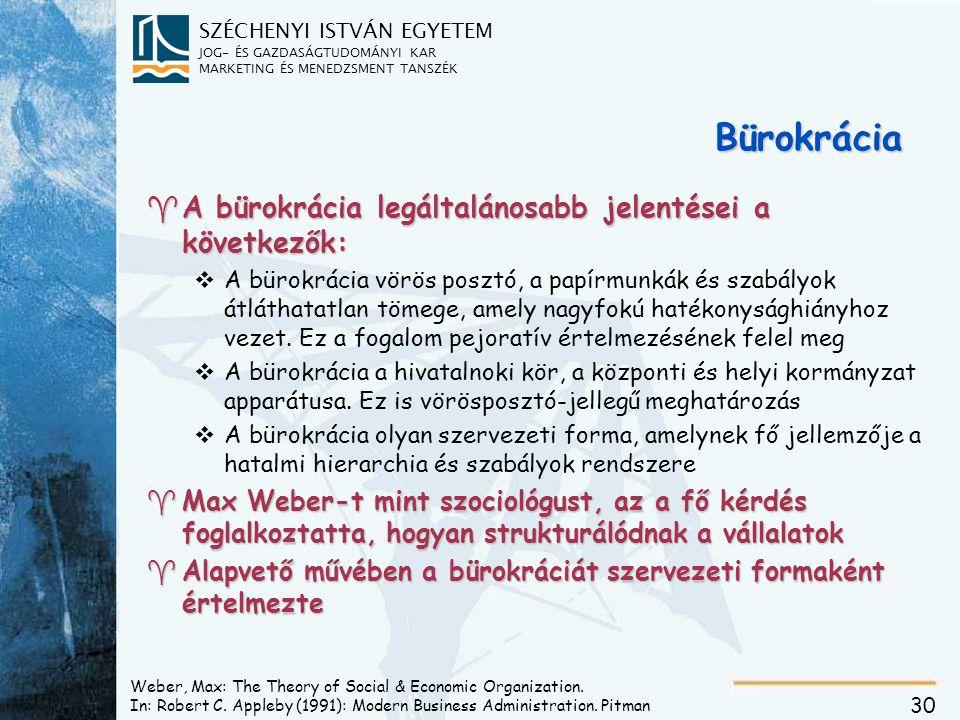 SZÉCHENYI ISTVÁN EGYETEM JOG- ÉS GAZDASÁGTUDOMÁNYI KAR MARKETING ÉS MENEDZSMENT TANSZÉK 30 Bürokrácia ^A bürokrácia legáltalánosabb jelentései a következők: vA bürokrácia vörös posztó, a papírmunkák és szabályok átláthatatlan tömege, amely nagyfokú hatékonysághiányhoz vezet.