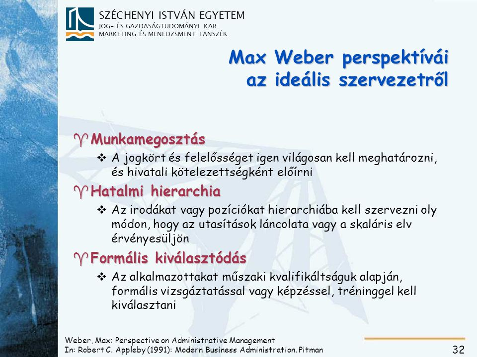 SZÉCHENYI ISTVÁN EGYETEM JOG- ÉS GAZDASÁGTUDOMÁNYI KAR MARKETING ÉS MENEDZSMENT TANSZÉK 32 Weber, Max: Perspective on Administrative Management In: Ro