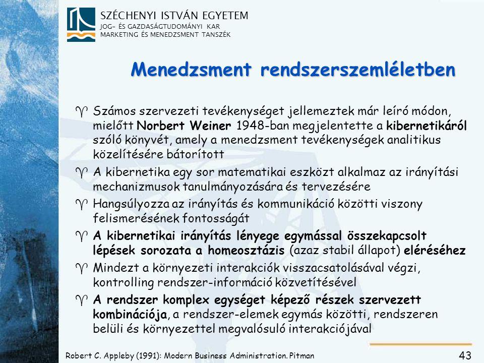SZÉCHENYI ISTVÁN EGYETEM JOG- ÉS GAZDASÁGTUDOMÁNYI KAR MARKETING ÉS MENEDZSMENT TANSZÉK 43 Menedzsment rendszerszemléletben ^ ^Számos szervezeti tevékenységet jellemeztek már leíró módon, mielőtt Norbert Weiner 1948-ban megjelentette a kibernetikáról szóló könyvét, amely a menedzsment tevékenységek analitikus közelítésére bátorított ^ ^A kibernetika egy sor matematikai eszközt alkalmaz az irányítási mechanizmusok tanulmányozására és tervezésére ^ ^Hangsúlyozza az irányítás és kommunikáció közötti viszony felismerésének fontosságát ^ ^A kibernetikai irányítás lényege egymással összekapcsolt lépések sorozata a homeosztázis (azaz stabil állapot) eléréséhez ^ ^Mindezt a környezeti interakciók visszacsatolásával végzi, kontrolling rendszer-információ közvetítésével ^ ^A rendszer komplex egységet képező részek szervezett kombinációja, a rendszer-elemek egymás közötti, rendszeren belüli és környezettel megvalósuló interakciójával Robert C.