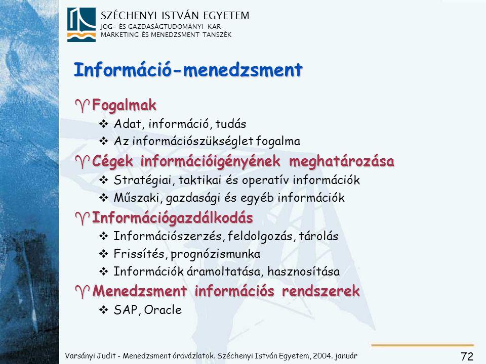 SZÉCHENYI ISTVÁN EGYETEM JOG- ÉS GAZDASÁGTUDOMÁNYI KAR MARKETING ÉS MENEDZSMENT TANSZÉK 72 Információ-menedzsment ^Fogalmak vAdat, információ, tudás vAz információszükséglet fogalma ^Cégek információigényének meghatározása vStratégiai, taktikai és operatív információk vMűszaki, gazdasági és egyéb információk ^Információgazdálkodás vInformációszerzés, feldolgozás, tárolás vFrissítés, prognózismunka vInformációk áramoltatása, hasznosítása ^Menedzsment információs rendszerek vSAP, Oracle Varsányi Judit - Menedzsment óravázlatok.