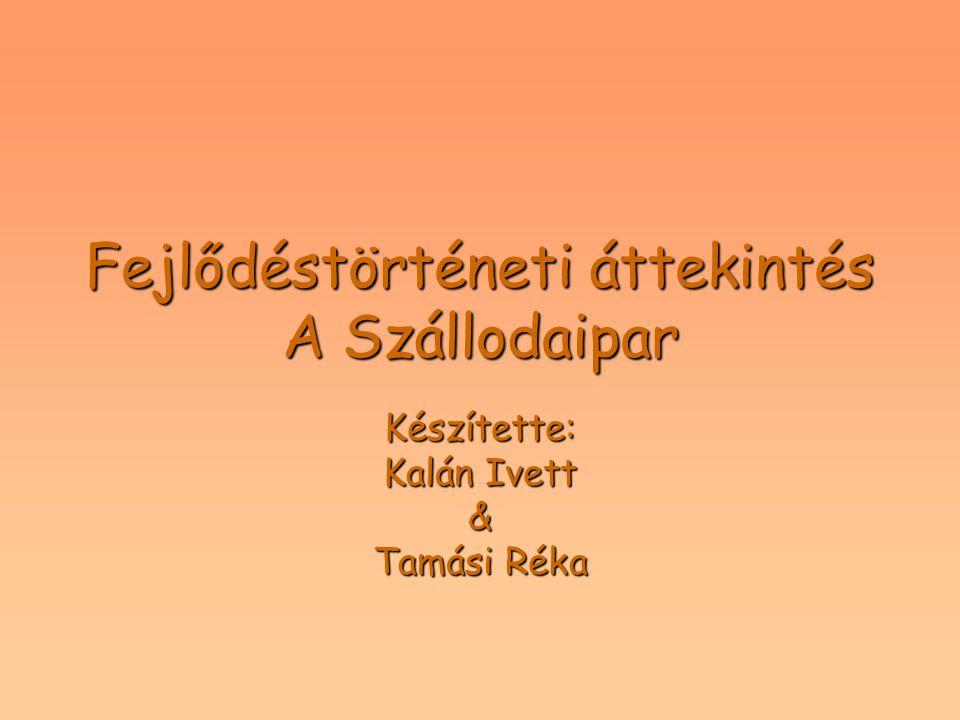 Fejlődéstörténeti áttekintés A Szállodaipar Készítette: Kalán Ivett & Tamási Réka