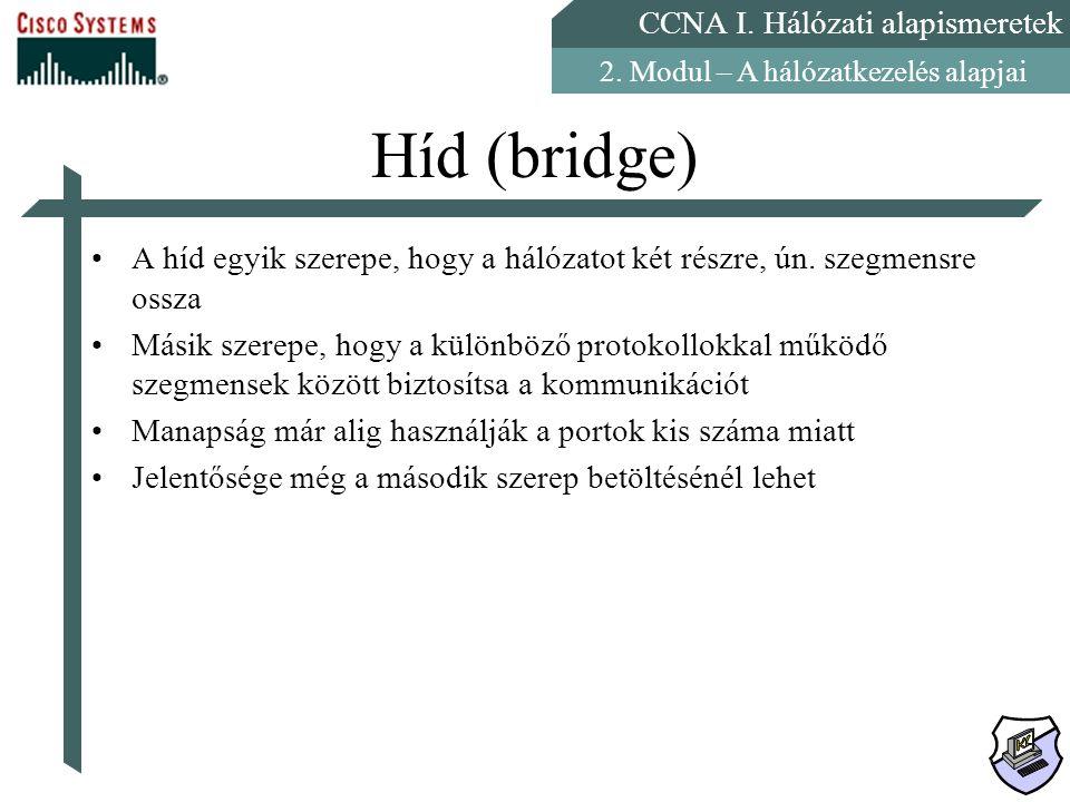 CCNA I. Hálózati alapismeretek 2. Modul – A hálózatkezelés alapjai Híd (bridge) A híd egyik szerepe, hogy a hálózatot két részre, ún. szegmensre ossza