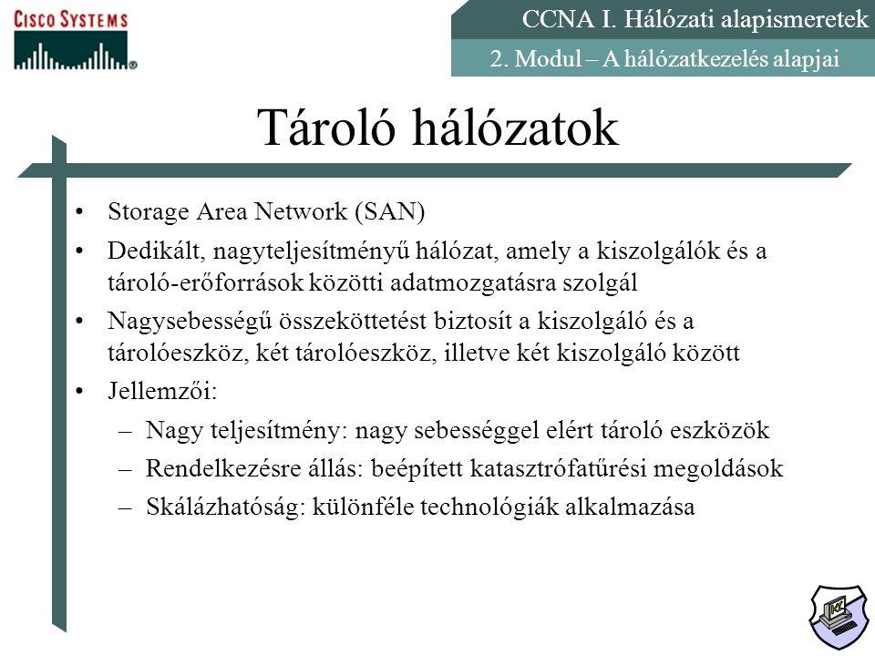 CCNA I. Hálózati alapismeretek 2. Modul – A hálózatkezelés alapjai Tároló hálózatok Storage Area Network (SAN) Dedikált, nagyteljesítményű hálózat, am