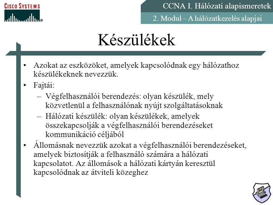 CCNA I. Hálózati alapismeretek 2. Modul – A hálózatkezelés alapjai Készülékek Azokat az eszközöket, amelyek kapcsolódnak egy hálózathoz készülékeknek