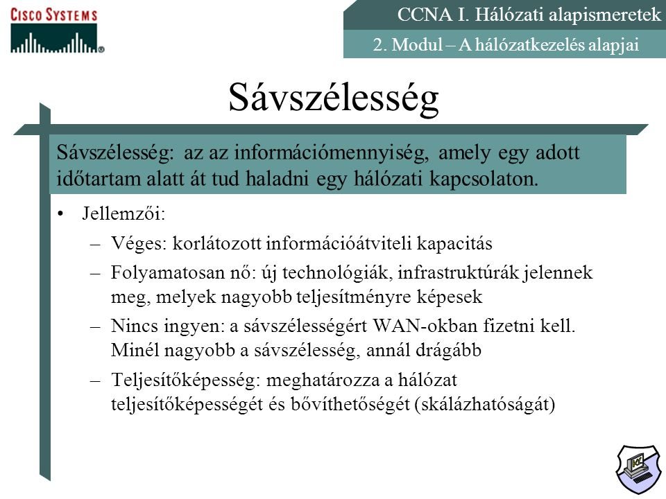 CCNA I. Hálózati alapismeretek 2. Modul – A hálózatkezelés alapjai Sávszélesség Jellemzői: –Véges: korlátozott információátviteli kapacitás –Folyamato