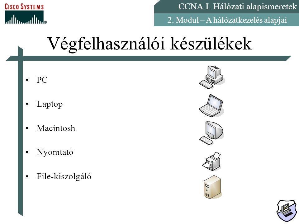 CCNA I. Hálózati alapismeretek 2. Modul – A hálózatkezelés alapjai Végfelhasználói készülékek PC Laptop Macintosh Nyomtató File-kiszolgáló