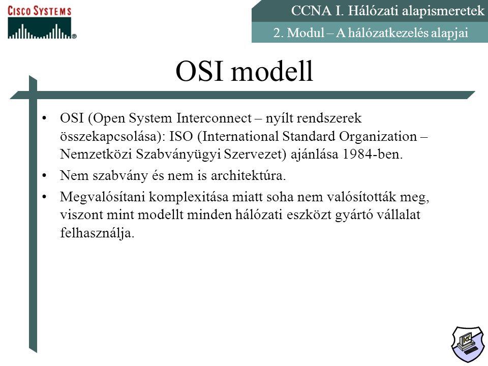 CCNA I. Hálózati alapismeretek 2. Modul – A hálózatkezelés alapjai OSI modell OSI (Open System Interconnect – nyílt rendszerek összekapcsolása): ISO (