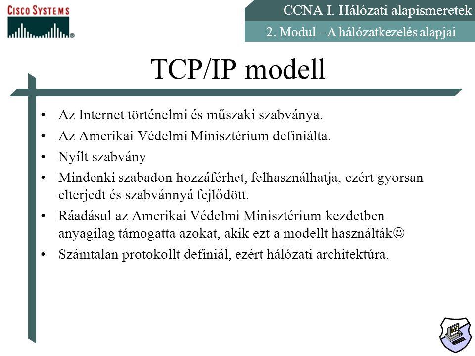CCNA I. Hálózati alapismeretek 2. Modul – A hálózatkezelés alapjai TCP/IP modell Az Internet történelmi és műszaki szabványa. Az Amerikai Védelmi Mini