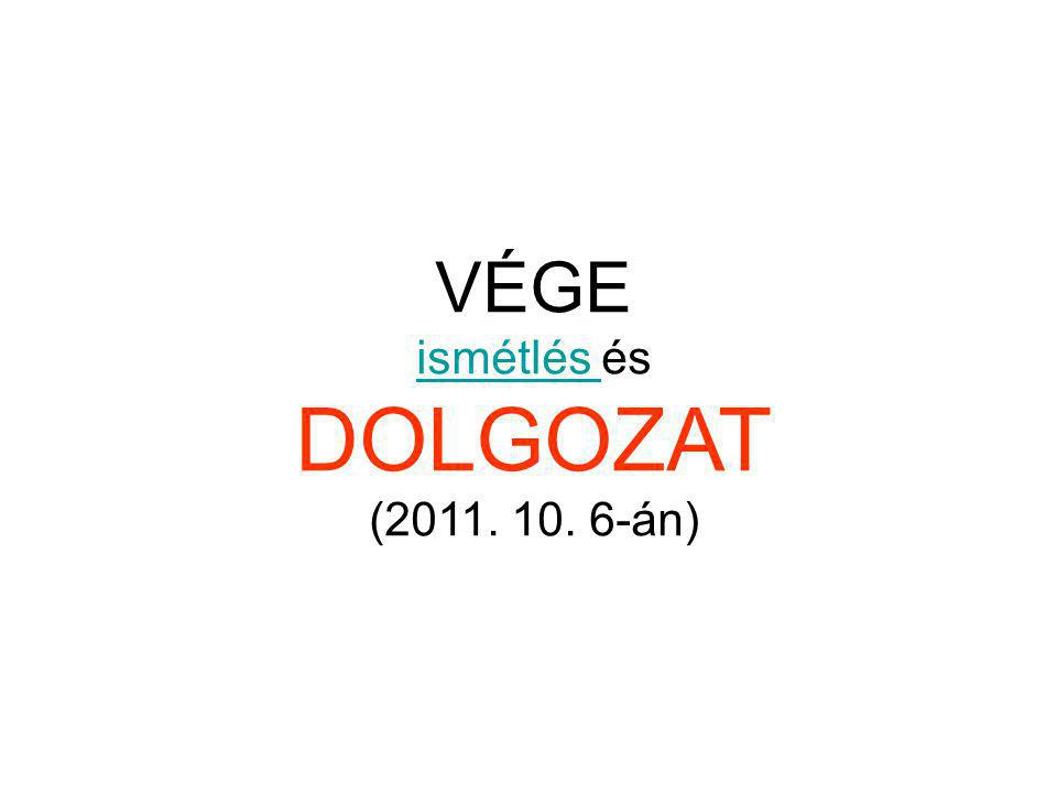 VÉGE ismétlés ismétlés és DOLGOZAT (2011. 10. 6-án)