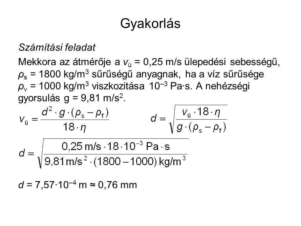 Gyakorlás Számítási feladat Mekkora az átmérője a v ü = 0,25 m/s ülepedési sebességű, ρ s = 1800 kg/m 3 sűrűségű anyagnak, ha a víz sűrűsége ρ v = 100