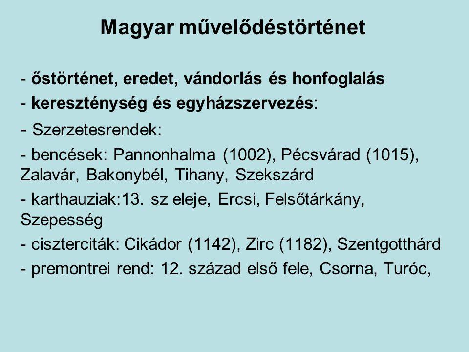 Magyar művelődéstörténet - őstörténet, eredet, vándorlás és honfoglalás - kereszténység és egyházszervezés: - Szerzetesrendek: - bencések: Pannonhalma (1002), Pécsvárad (1015), Zalavár, Bakonybél, Tihany, Szekszárd - karthauziak:13.