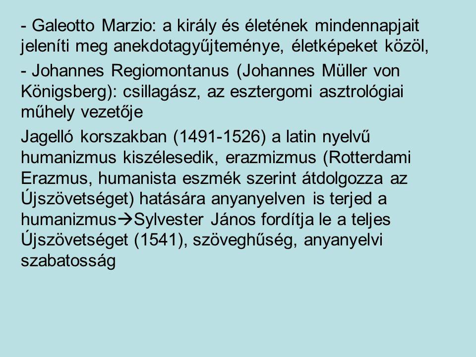 - Galeotto Marzio: a király és életének mindennapjait jeleníti meg anekdotagyűjteménye, életképeket közöl, - Johannes Regiomontanus (Johannes Müller von Königsberg): csillagász, az esztergomi asztrológiai műhely vezetője Jagelló korszakban (1491-1526) a latin nyelvű humanizmus kiszélesedik, erazmizmus (Rotterdami Erazmus, humanista eszmék szerint átdolgozza az Újszövetséget) hatására anyanyelven is terjed a humanizmus  Sylvester János fordítja le a teljes Újszövetséget (1541), szöveghűség, anyanyelvi szabatosság