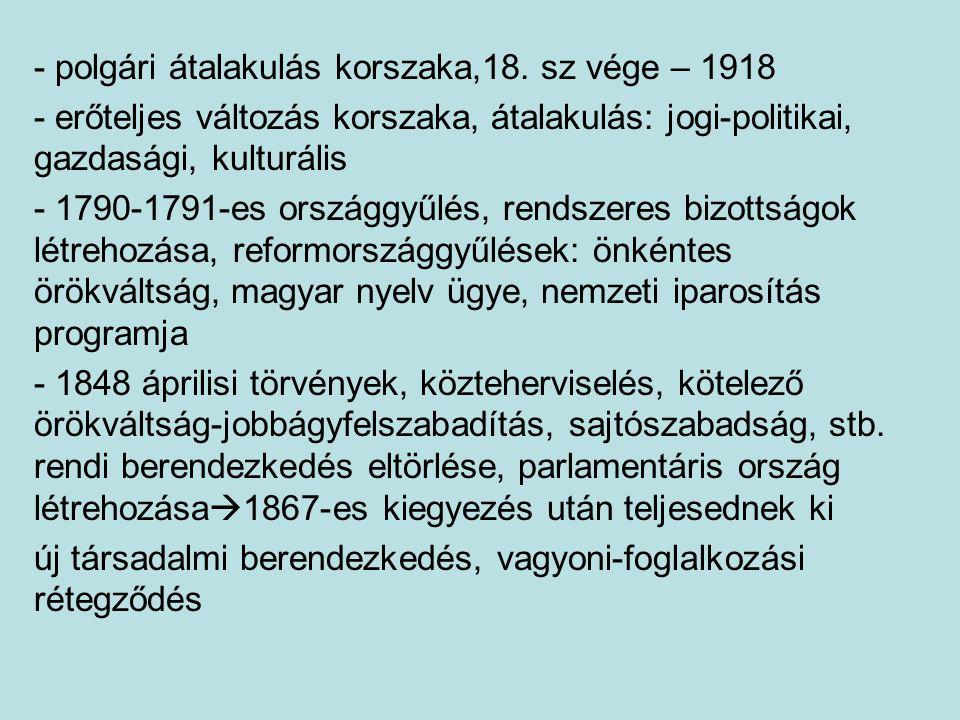 - polgári átalakulás korszaka,18. sz vége – 1918 - erőteljes változás korszaka, átalakulás: jogi-politikai, gazdasági, kulturális - 1790-1791-es orszá