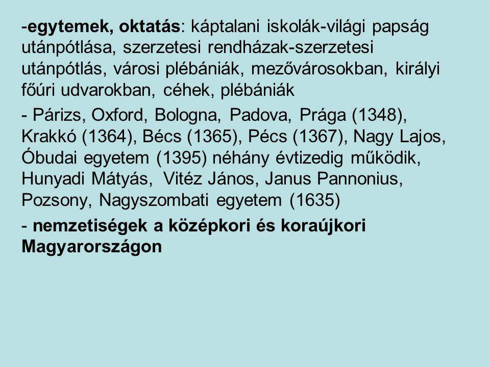 -egytemek, oktatás: káptalani iskolák-világi papság utánpótlása, szerzetesi rendházak-szerzetesi utánpótlás, városi plébániák, mezővárosokban, királyi főúri udvarokban, céhek, plébániák - Párizs, Oxford, Bologna, Padova, Prága (1348), Krakkó (1364), Bécs (1365), Pécs (1367), Nagy Lajos, Óbudai egyetem (1395) néhány évtizedig működik, Hunyadi Mátyás, Vitéz János, Janus Pannonius, Pozsony, Nagyszombati egyetem (1635) - nemzetiségek a középkori és koraújkori Magyarországon