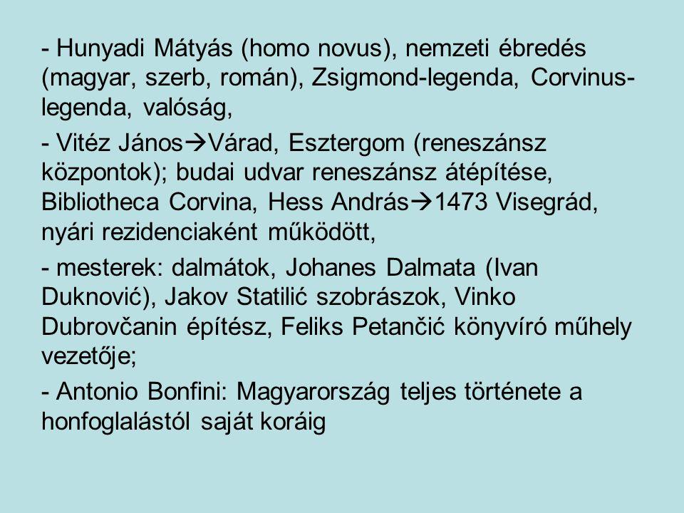 - Hunyadi Mátyás (homo novus), nemzeti ébredés (magyar, szerb, román), Zsigmond-legenda, Corvinus- legenda, valóság, - Vitéz János  Várad, Esztergom