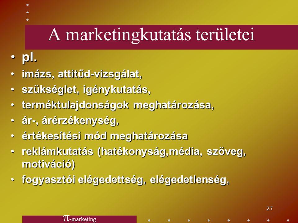 26 Marketing - piackutatás ? Marketing (értékesítés) kutatás Piackutatás M. aktivitásÉrtékesítési piac Beszerzési piac Vállalaton belül - 4P - FM - kö