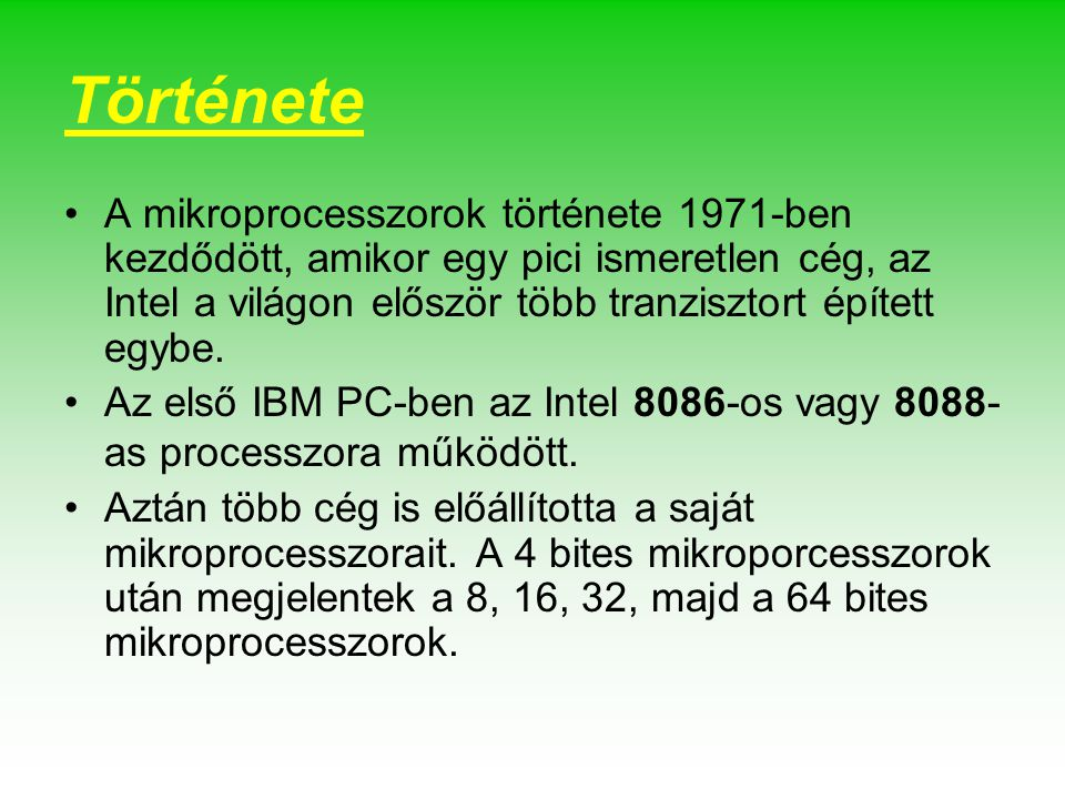 Története A mikroprocesszorok története 1971-ben kezdődött, amikor egy pici ismeretlen cég, az Intel a világon először több tranzisztort épített egybe.