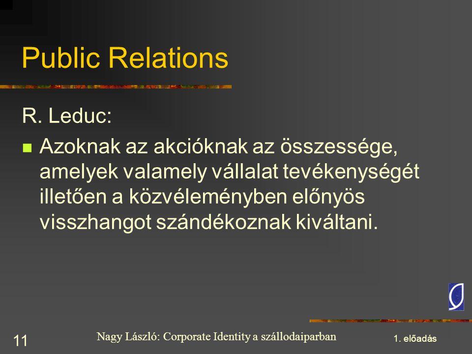 Nagy László: Corporate Identity a szállodaiparban 1. előadás 11 Public Relations R. Leduc: Azoknak az akcióknak az összessége, amelyek valamely vállal