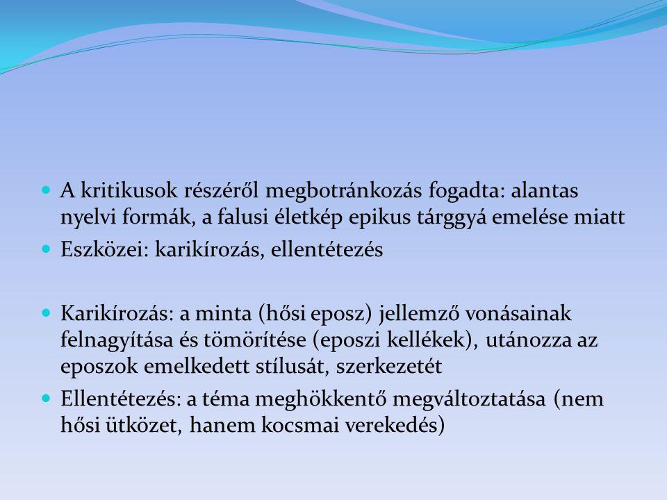 A kritikusok részéről megbotránkozás fogadta: alantas nyelvi formák, a falusi életkép epikus tárggyá emelése miatt Eszközei: karikírozás, ellentétezés Karikírozás: a minta (hősi eposz) jellemző vonásainak felnagyítása és tömörítése (eposzi kellékek), utánozza az eposzok emelkedett stílusát, szerkezetét Ellentétezés: a téma meghökkentő megváltoztatása (nem hősi ütközet, hanem kocsmai verekedés)