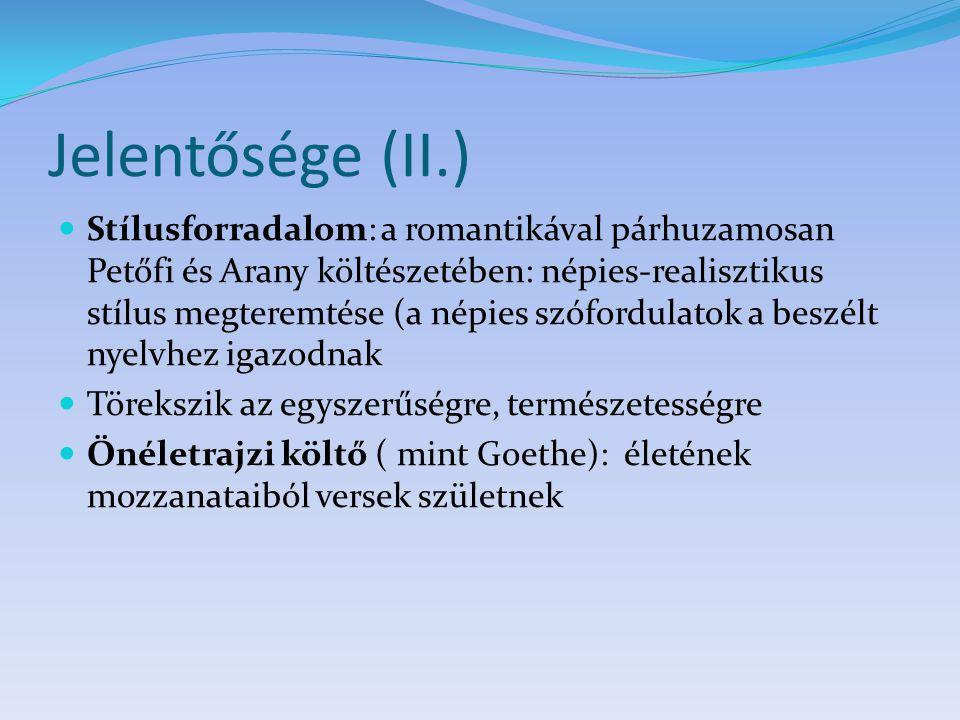Jelentősége (II.) Stílusforradalom: a romantikával párhuzamosan Petőfi és Arany költészetében: népies-realisztikus stílus megteremtése (a népies szófordulatok a beszélt nyelvhez igazodnak Törekszik az egyszerűségre, természetességre Önéletrajzi költő ( mint Goethe): életének mozzanataiból versek születnek