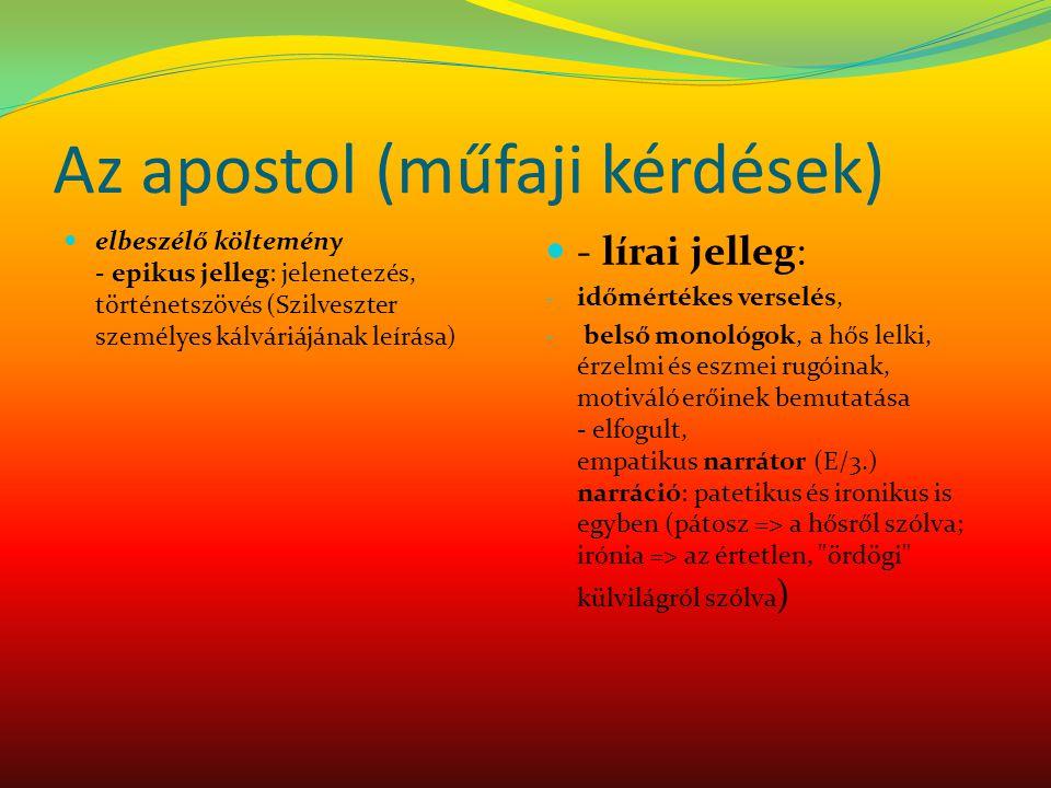 Az apostol (műfaji kérdések) elbeszélő költemény - epikus jelleg: jelenetezés, történetszövés (Szilveszter személyes kálváriájának leírása) - lírai jelleg: - időmértékes verselés, - belső monológok, a hős lelki, érzelmi és eszmei rugóinak, motiváló erőinek bemutatása - elfogult, empatikus narrátor (E/3.) narráció: patetikus és ironikus is egyben (pátosz => a hősről szólva; irónia => az értetlen, ördögi külvilágról szólva )