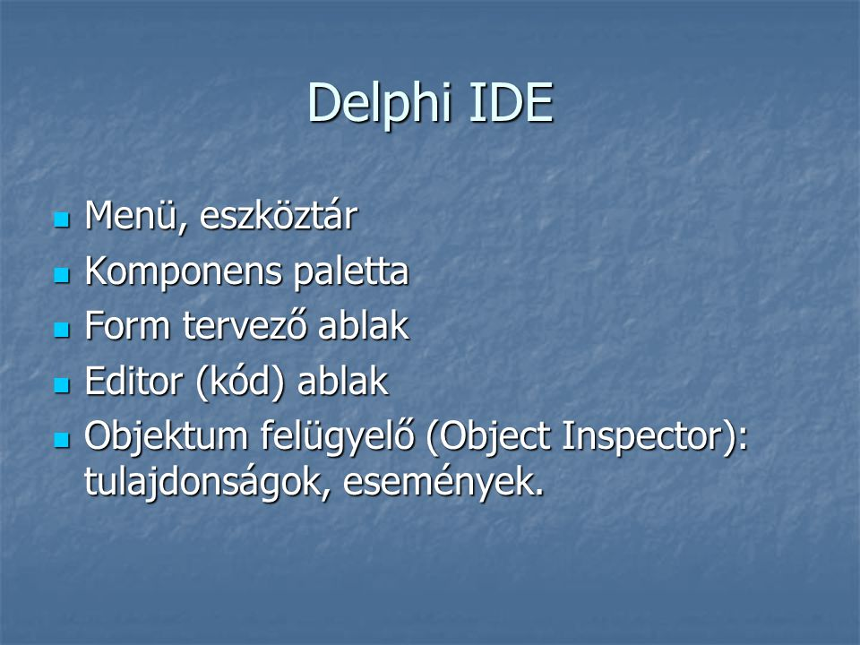 Delphi IDE Menü, eszköztár Menü, eszköztár Komponens paletta Komponens paletta Form tervező ablak Form tervező ablak Editor (kód) ablak Editor (kód) a