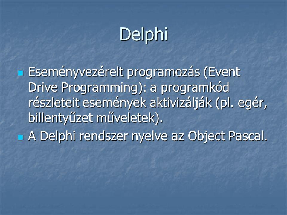 Delphi IDE Menü, eszköztár Menü, eszköztár Komponens paletta Komponens paletta Form tervező ablak Form tervező ablak Editor (kód) ablak Editor (kód) ablak Objektum felügyelő (Object Inspector): tulajdonságok, események.