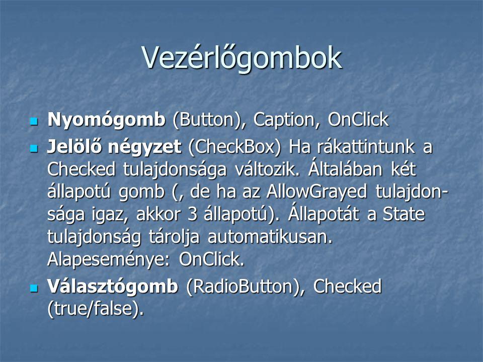 Vezérlőgombok Nyomógomb (Button), Caption, OnClick Nyomógomb (Button), Caption, OnClick Jelölő négyzet (CheckBox) Ha rákattintunk a Checked tulajdonsága változik.