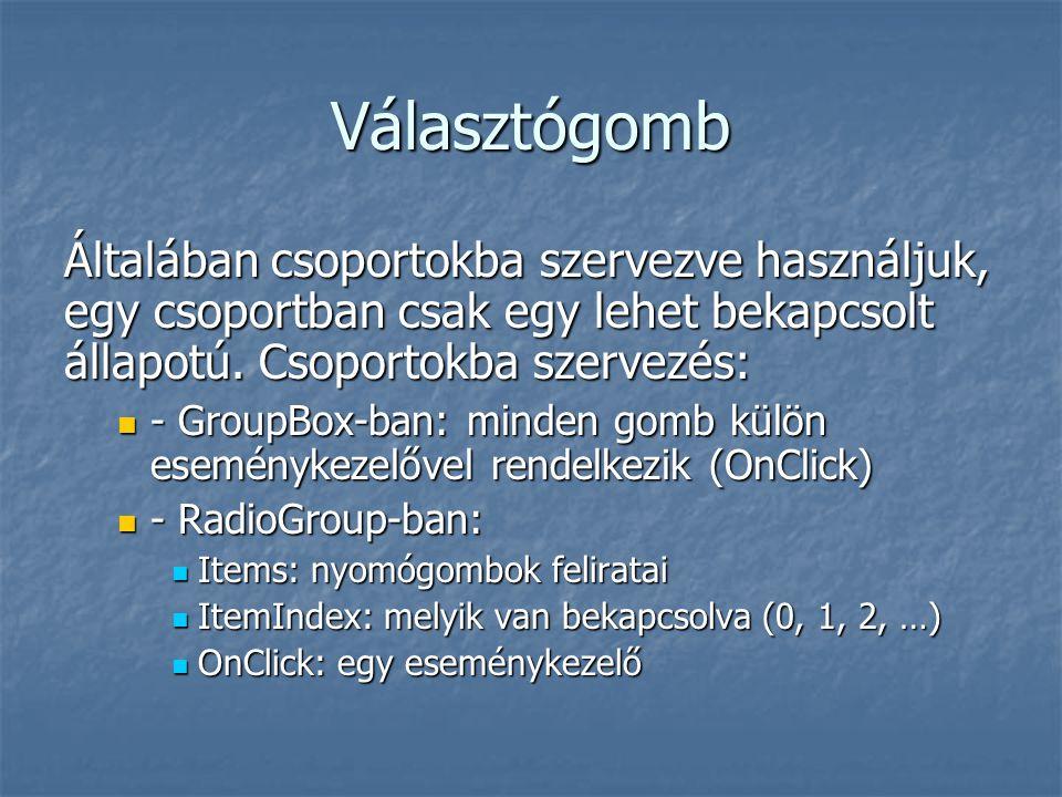 Választógomb Általában csoportokba szervezve használjuk, egy csoportban csak egy lehet bekapcsolt állapotú. Csoportokba szervezés: - GroupBox-ban: min
