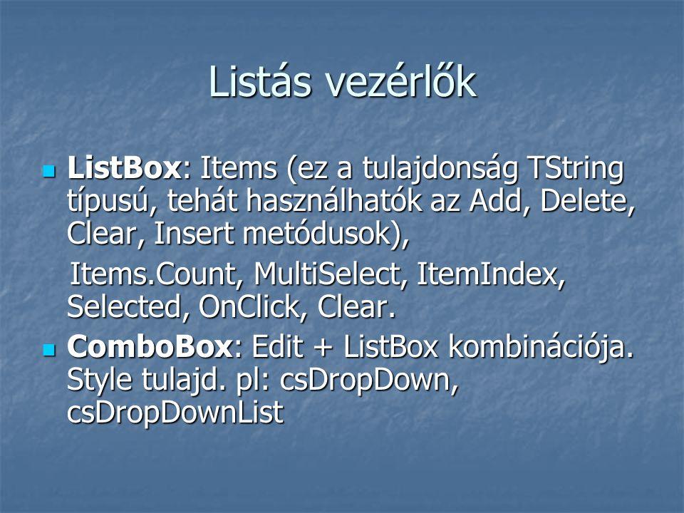 Listás vezérlők ListBox: Items (ez a tulajdonság TString típusú, tehát használhatók az Add, Delete, Clear, Insert metódusok), ListBox: Items (ez a tulajdonság TString típusú, tehát használhatók az Add, Delete, Clear, Insert metódusok), Items.Count, MultiSelect, ItemIndex, Selected, OnClick, Clear.