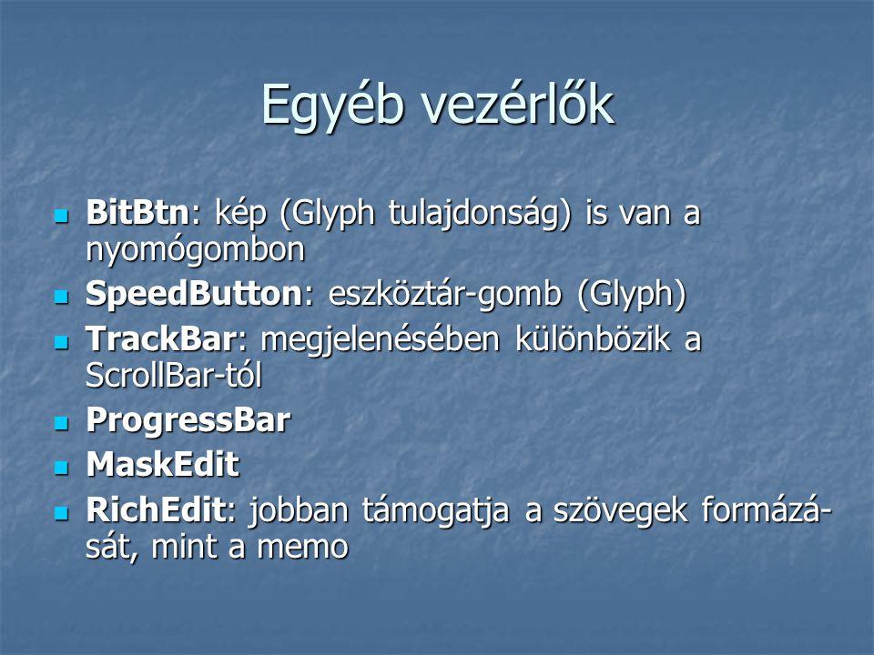 Egyéb vezérlők BitBtn: kép (Glyph tulajdonság) is van a nyomógombon BitBtn: kép (Glyph tulajdonság) is van a nyomógombon SpeedButton: eszköztár-gomb (Glyph) SpeedButton: eszköztár-gomb (Glyph) TrackBar: megjelenésében különbözik a ScrollBar-tól TrackBar: megjelenésében különbözik a ScrollBar-tól ProgressBar ProgressBar MaskEdit MaskEdit RichEdit: jobban támogatja a szövegek formázá- sát, mint a memo RichEdit: jobban támogatja a szövegek formázá- sát, mint a memo