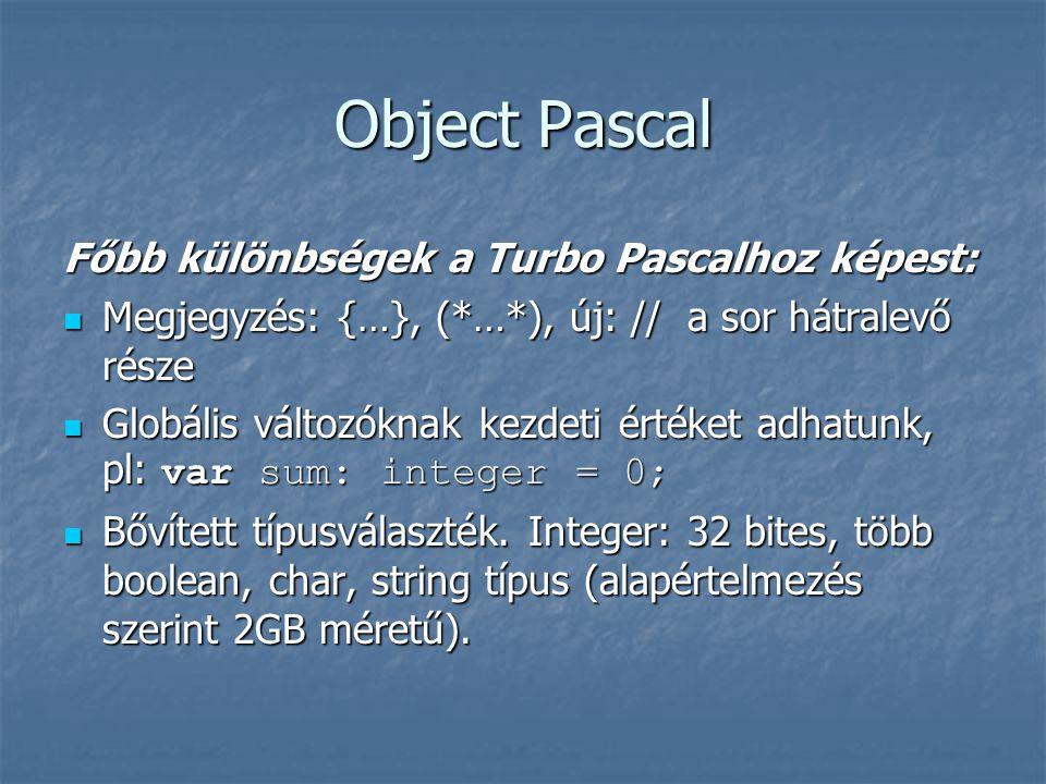 Object Pascal Főbb különbségek a Turbo Pascalhoz képest: Megjegyzés: {…}, (*…*), új: // a sor hátralevő része Megjegyzés: {…}, (*…*), új: // a sor hátralevő része Globális változóknak kezdeti értéket adhatunk, pl: var sum: integer = 0; Globális változóknak kezdeti értéket adhatunk, pl: var sum: integer = 0; Bővített típusválaszték.